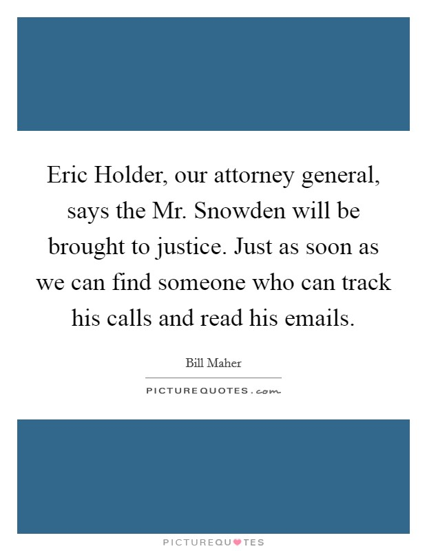 Eric Holder, our attorney general, says the Mr. Snowden will be brought to justice. Just as soon as we can find someone who can track his calls and read his emails Picture Quote #1