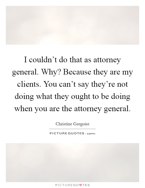 I couldn't do that as attorney general. Why? Because they are my clients. You can't say they're not doing what they ought to be doing when you are the attorney general Picture Quote #1