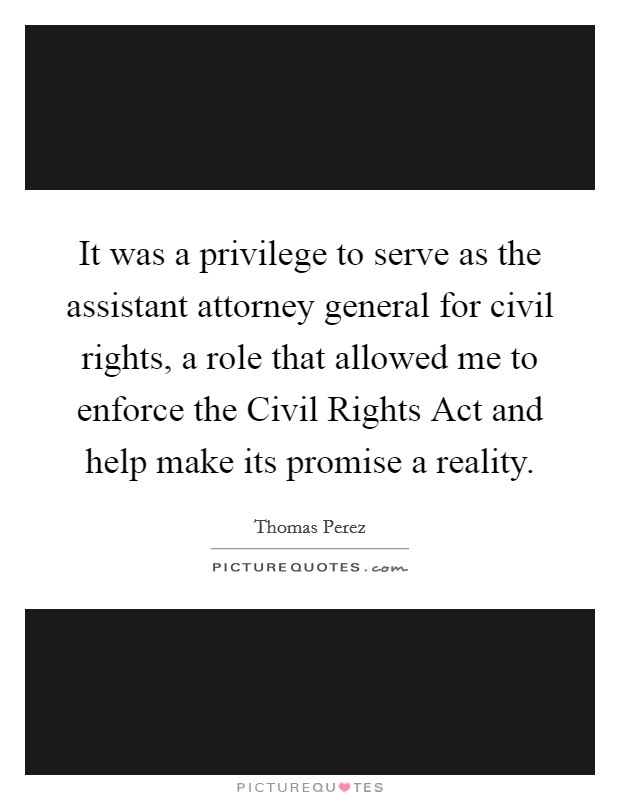 It was a privilege to serve as the assistant attorney general for civil rights, a role that allowed me to enforce the Civil Rights Act and help make its promise a reality Picture Quote #1
