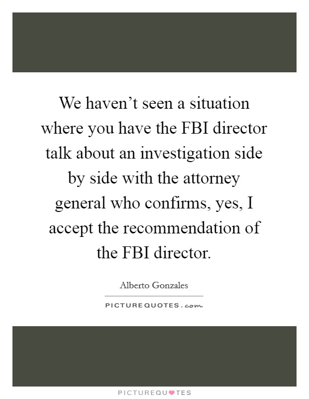 We haven't seen a situation where you have the FBI director talk about an investigation side by side with the attorney general who confirms, yes, I accept the recommendation of the FBI director Picture Quote #1