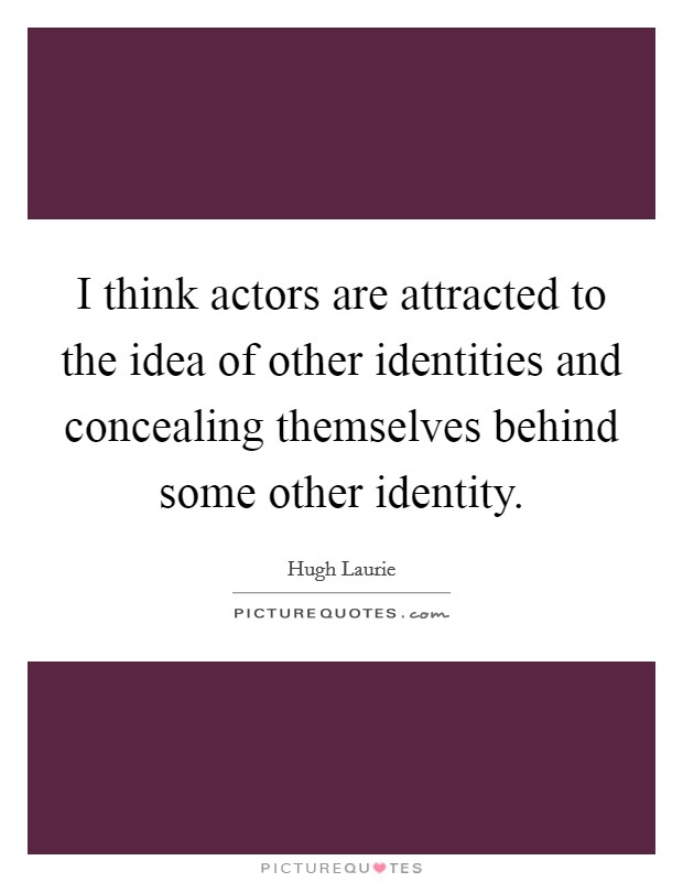 I think actors are attracted to the idea of other identities and concealing themselves behind some other identity Picture Quote #1