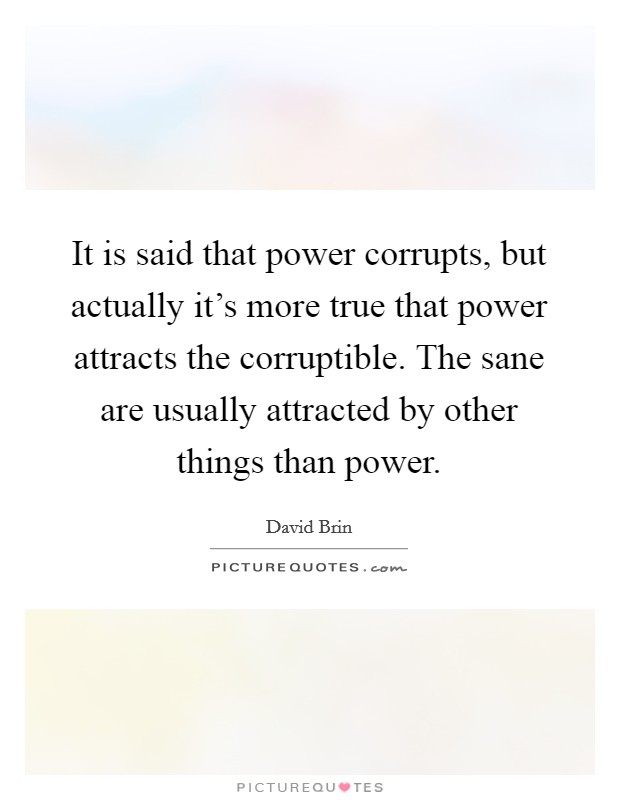 It is said that power corrupts, but actually it's more true that power attracts the corruptible. The sane are usually attracted by other things than power Picture Quote #1