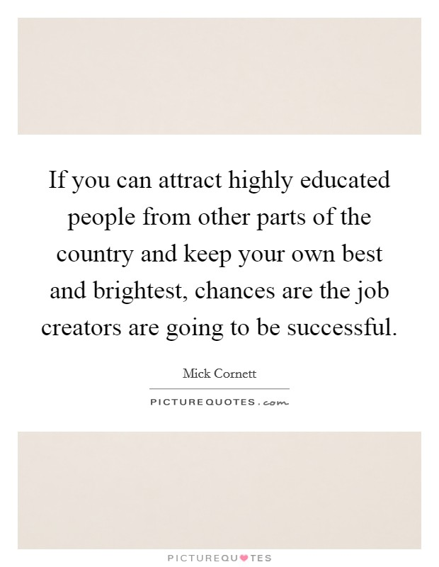 If you can attract highly educated people from other parts of the country and keep your own best and brightest, chances are the job creators are going to be successful Picture Quote #1