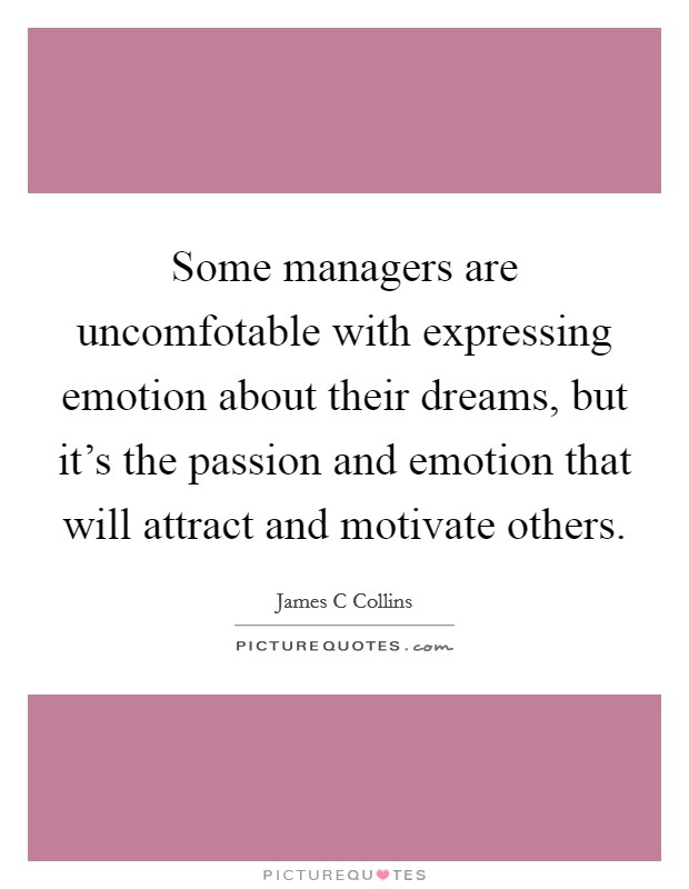 Some managers are uncomfotable with expressing emotion about their dreams, but it's the passion and emotion that will attract and motivate others Picture Quote #1