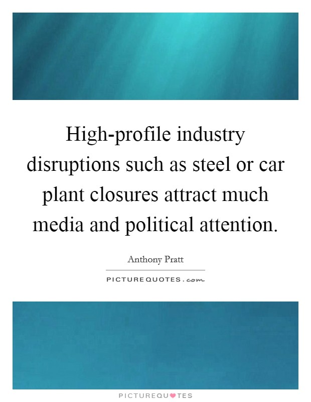 High-profile industry disruptions such as steel or car plant closures attract much media and political attention Picture Quote #1