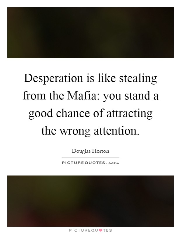 Desperation is like stealing from the Mafia: you stand a good chance of attracting the wrong attention Picture Quote #1