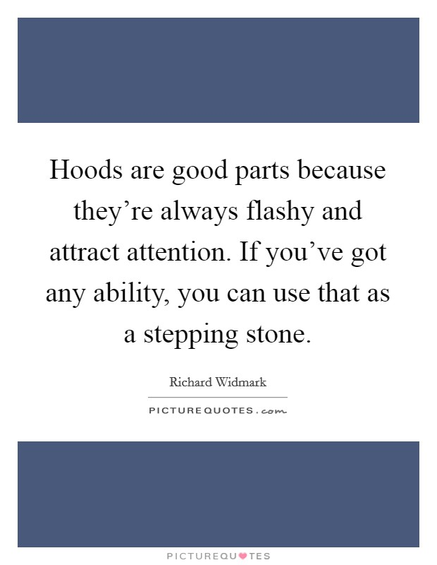 Hoods are good parts because they're always flashy and attract attention. If you've got any ability, you can use that as a stepping stone Picture Quote #1