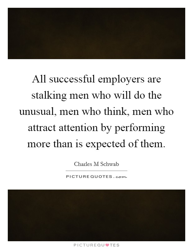 All successful employers are stalking men who will do the unusual, men who think, men who attract attention by performing more than is expected of them Picture Quote #1
