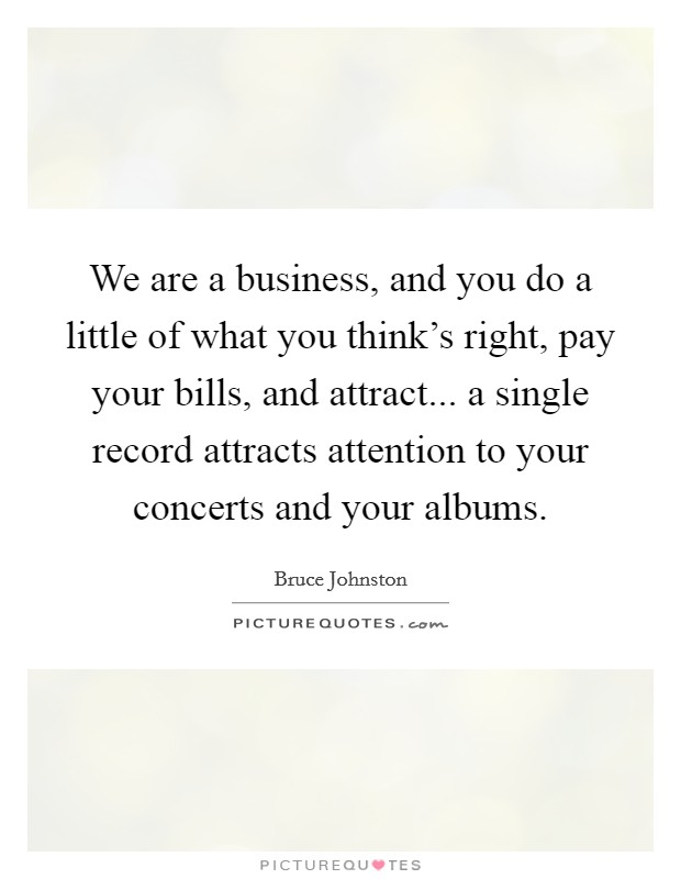 We are a business, and you do a little of what you think's right, pay your bills, and attract... a single record attracts attention to your concerts and your albums. Picture Quote #1