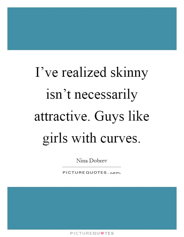I've realized skinny isn't necessarily attractive. Guys like girls with curves. Picture Quote #1