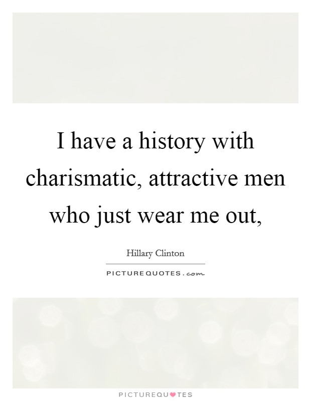 I have a history with charismatic, attractive men who just wear me out, Picture Quote #1