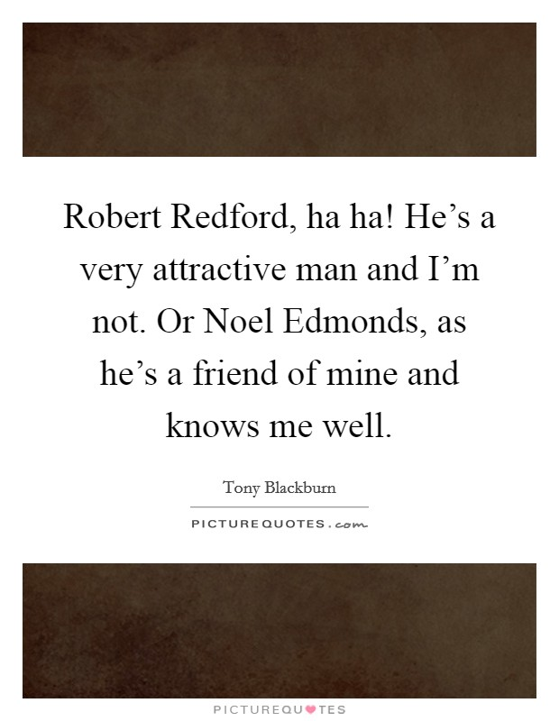 Robert Redford, ha ha! He's a very attractive man and I'm not. Or Noel Edmonds, as he's a friend of mine and knows me well Picture Quote #1
