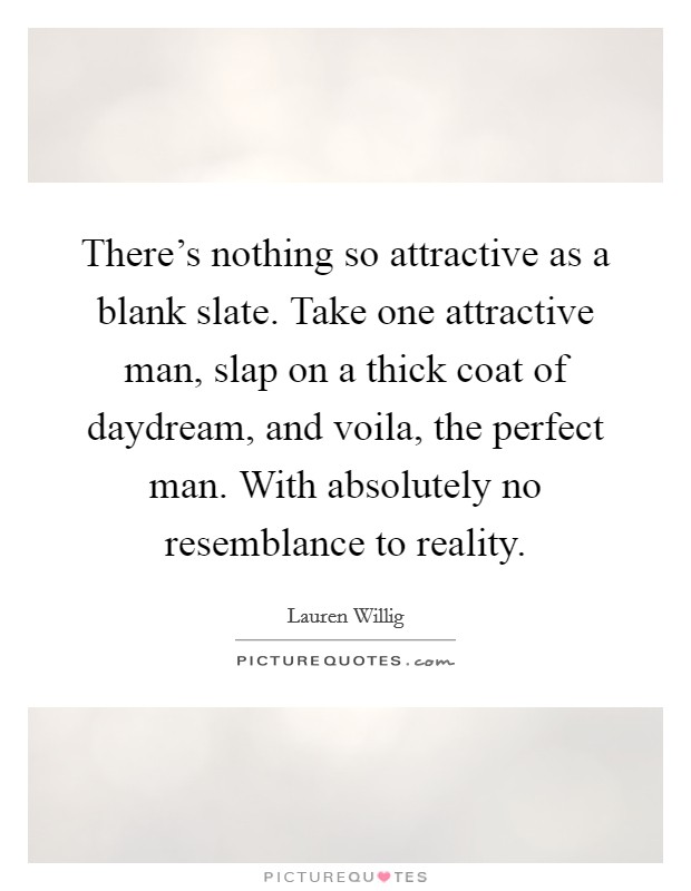 There's nothing so attractive as a blank slate. Take one attractive man, slap on a thick coat of daydream, and voila, the perfect man. With absolutely no resemblance to reality Picture Quote #1