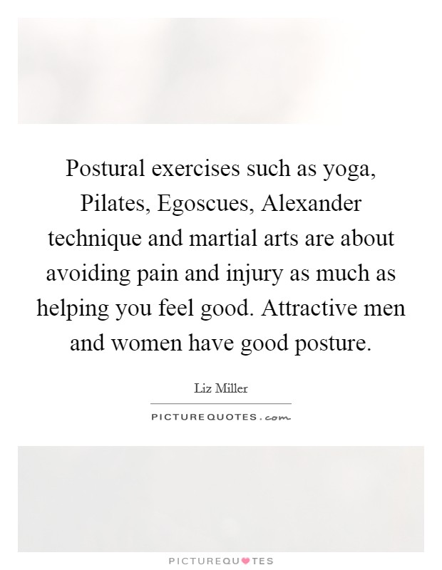 Postural exercises such as yoga, Pilates, Egoscues, Alexander technique and martial arts are about avoiding pain and injury as much as helping you feel good. Attractive men and women have good posture Picture Quote #1
