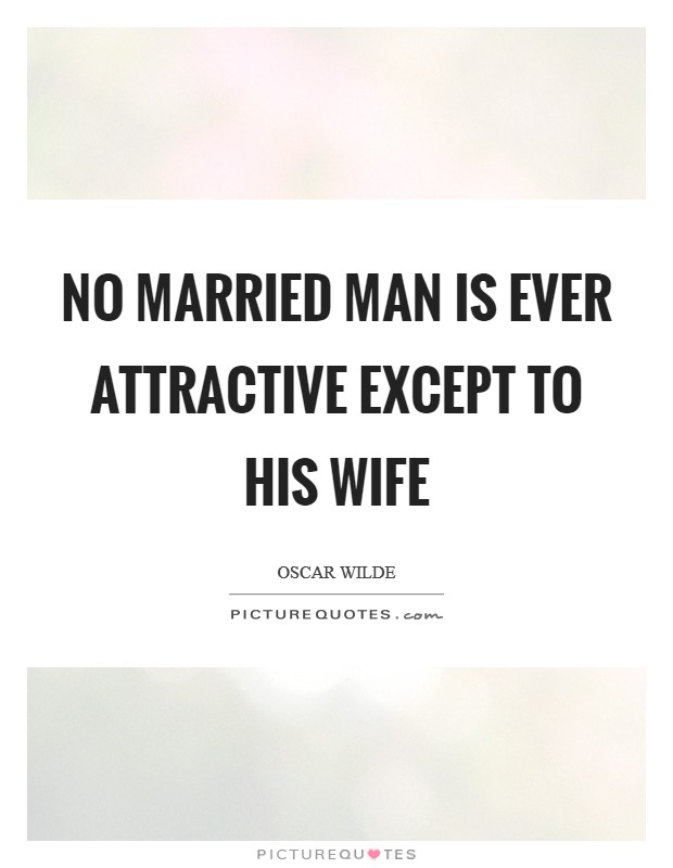 No married man is ever attractive except to his wife Picture Quote #1