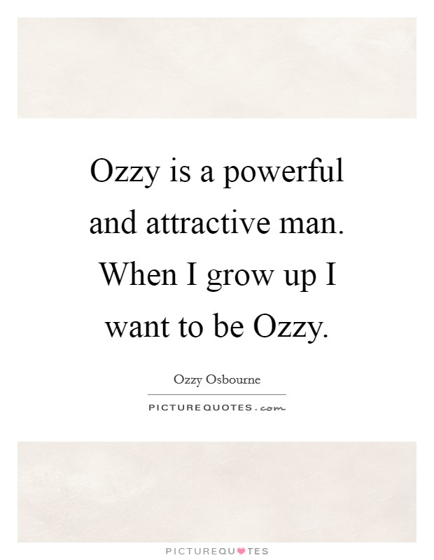 Ozzy is a powerful and attractive man. When I grow up I want to be Ozzy Picture Quote #1