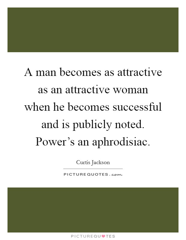 A man becomes as attractive as an attractive woman when he becomes successful and is publicly noted. Power's an aphrodisiac Picture Quote #1
