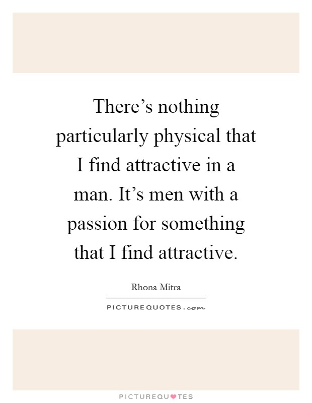 There's nothing particularly physical that I find attractive in a man. It's men with a passion for something that I find attractive Picture Quote #1