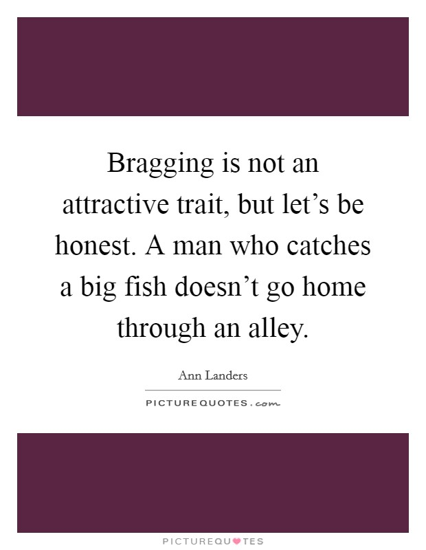 Bragging is not an attractive trait, but let's be honest. A man who catches a big fish doesn't go home through an alley Picture Quote #1