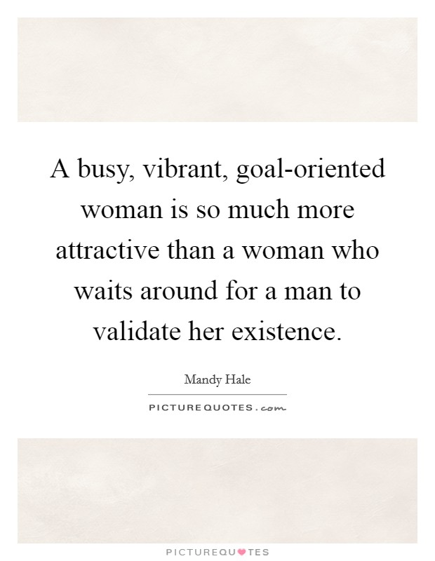 A busy, vibrant, goal-oriented woman is so much more attractive than a woman who waits around for a man to validate her existence Picture Quote #1