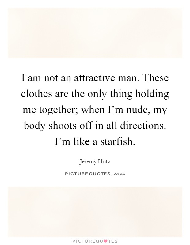 I am not an attractive man. These clothes are the only thing holding me together; when I'm nude, my body shoots off in all directions. I'm like a starfish Picture Quote #1