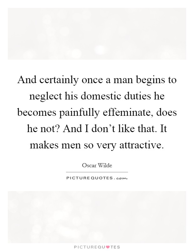 And certainly once a man begins to neglect his domestic duties he becomes painfully effeminate, does he not? And I don't like that. It makes men so very attractive Picture Quote #1