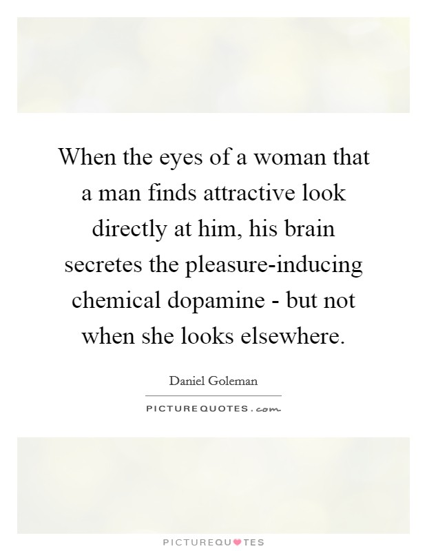 When the eyes of a woman that a man finds attractive look directly at him, his brain secretes the pleasure-inducing chemical dopamine - but not when she looks elsewhere Picture Quote #1