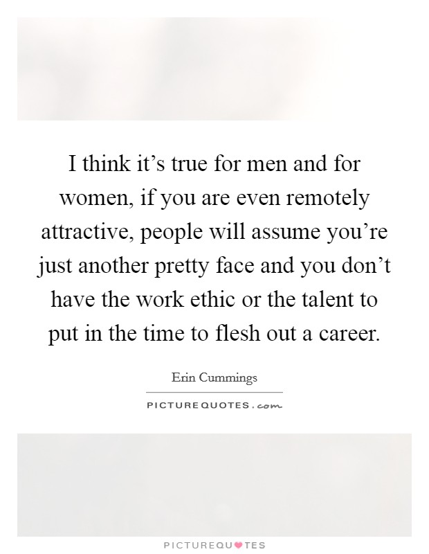 I think it's true for men and for women, if you are even remotely attractive, people will assume you're just another pretty face and you don't have the work ethic or the talent to put in the time to flesh out a career Picture Quote #1