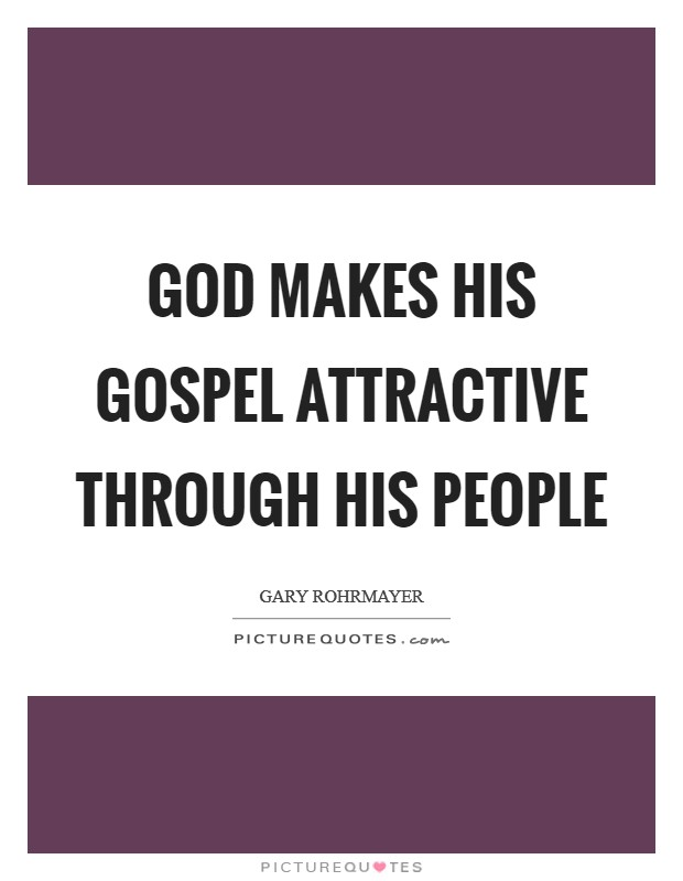 God makes his gospel attractive through his people Picture Quote #1