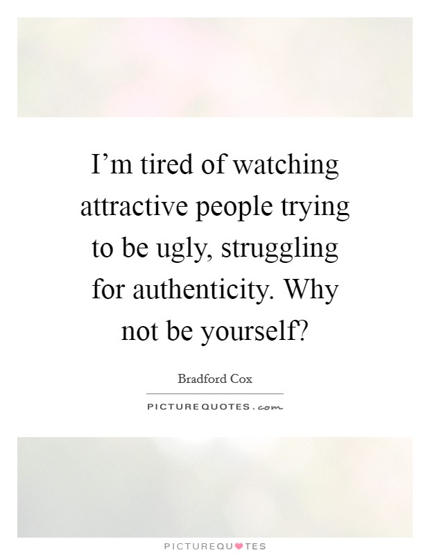 I'm tired of watching attractive people trying to be ugly, struggling for authenticity. Why not be yourself? Picture Quote #1