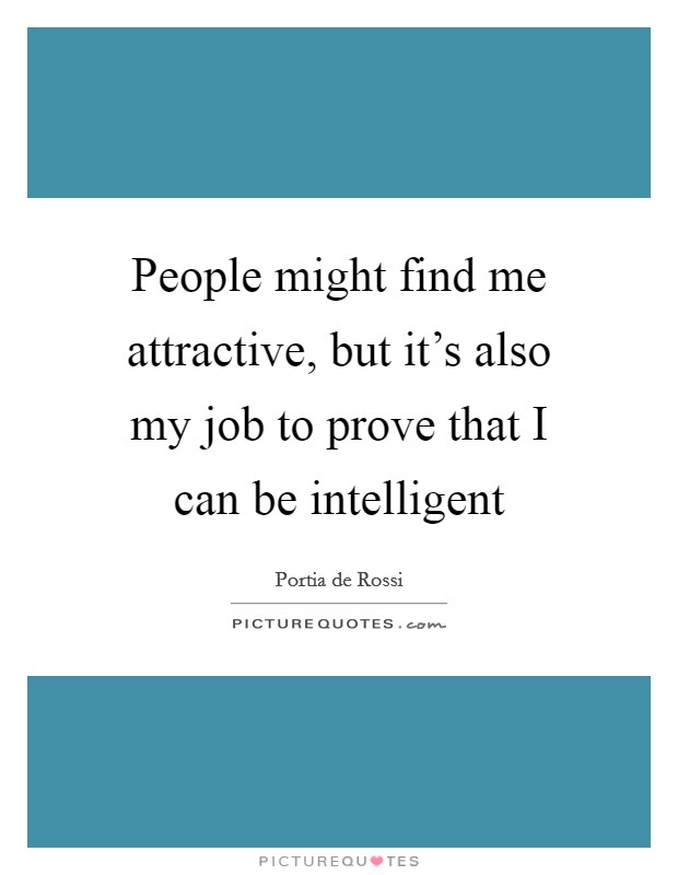 People might find me attractive, but it's also my job to prove that I can be intelligent Picture Quote #1