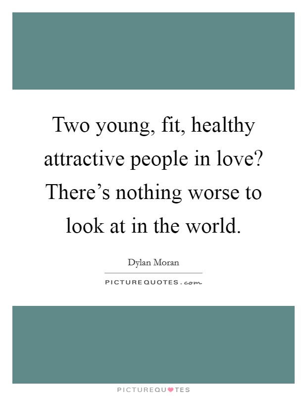 Two young, fit, healthy attractive people in love? There's nothing worse to look at in the world Picture Quote #1