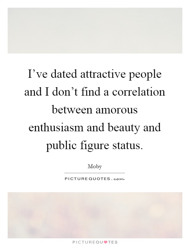 I've dated attractive people and I don't find a correlation between amorous enthusiasm and beauty and public figure status Picture Quote #1