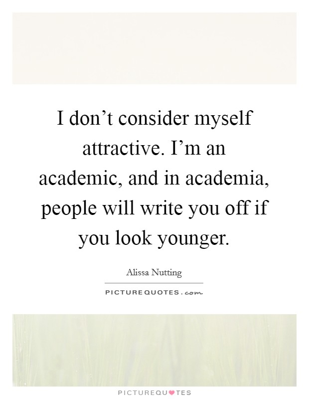 I don't consider myself attractive. I'm an academic, and in academia, people will write you off if you look younger Picture Quote #1