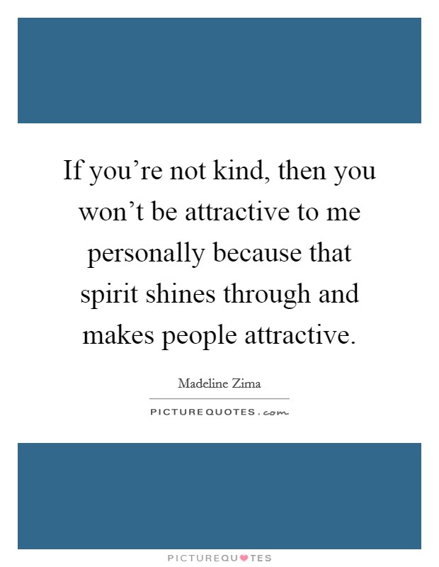 If you're not kind, then you won't be attractive to me personally because that spirit shines through and makes people attractive Picture Quote #1