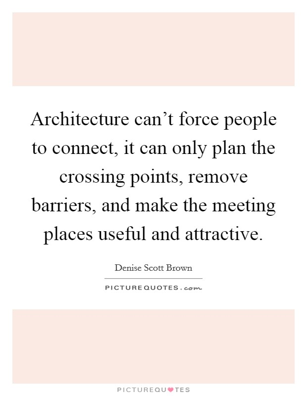 Architecture can't force people to connect, it can only plan the crossing points, remove barriers, and make the meeting places useful and attractive Picture Quote #1