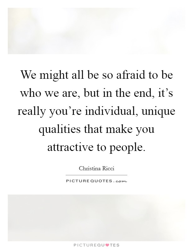 We might all be so afraid to be who we are, but in the end, it's really you're individual, unique qualities that make you attractive to people Picture Quote #1