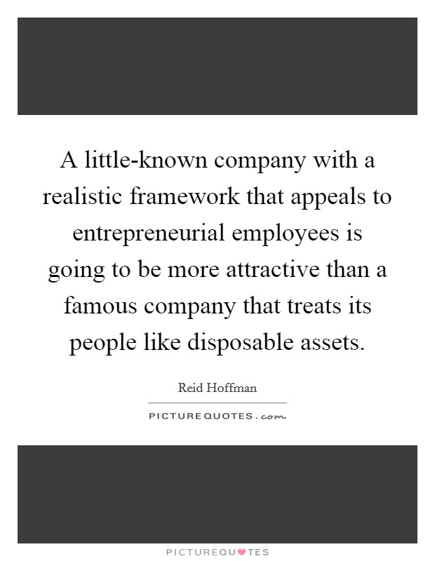 A little-known company with a realistic framework that appeals to entrepreneurial employees is going to be more attractive than a famous company that treats its people like disposable assets Picture Quote #1