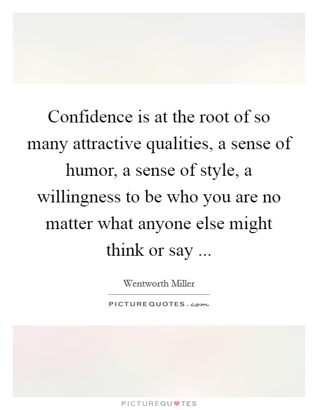 Confidence is at the root of so many attractive qualities, a sense of humor, a sense of style, a willingness to be who you are no matter what anyone else might think or say  Picture Quote #1