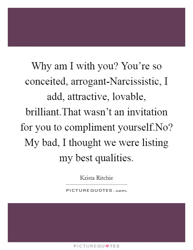 Why am I with you? You're so conceited, arrogant-Narcissistic, I add, attractive, lovable, brilliant.That wasn't an invitation for you to compliment yourself.No? My bad, I thought we were listing my best qualities Picture Quote #1
