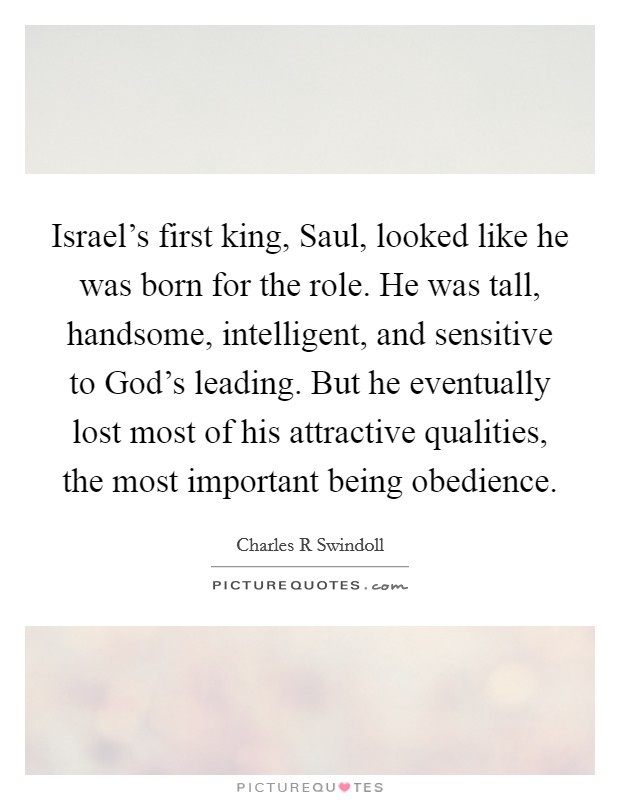 Israel's first king, Saul, looked like he was born for the role. He was tall, handsome, intelligent, and sensitive to God's leading. But he eventually lost most of his attractive qualities, the most important being obedience Picture Quote #1