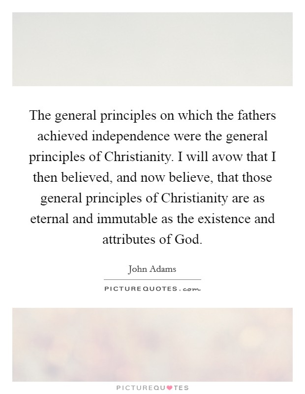 The general principles on which the fathers achieved independence were the general principles of Christianity. I will avow that I then believed, and now believe, that those general principles of Christianity are as eternal and immutable as the existence and attributes of God Picture Quote #1