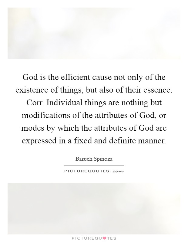 God is the efficient cause not only of the existence of things, but also of their essence. Corr. Individual things are nothing but modifications of the attributes of God, or modes by which the attributes of God are expressed in a fixed and definite manner Picture Quote #1