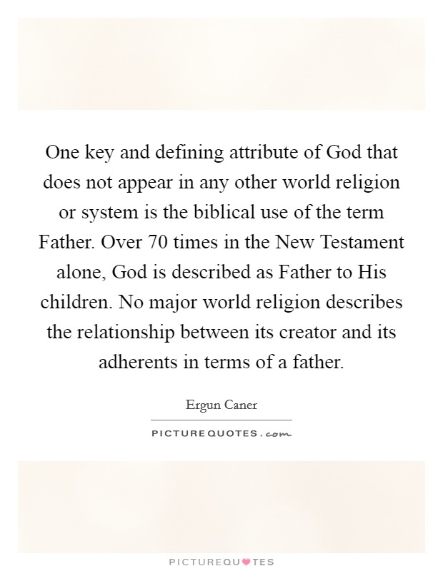 One key and defining attribute of God that does not appear in any other world religion or system is the biblical use of the term Father. Over 70 times in the New Testament alone, God is described as Father to His children. No major world religion describes the relationship between its creator and its adherents in terms of a father Picture Quote #1