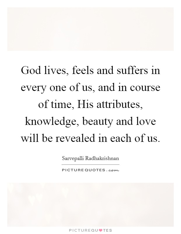 God lives, feels and suffers in every one of us, and in course of time, His attributes, knowledge, beauty and love will be revealed in each of us Picture Quote #1