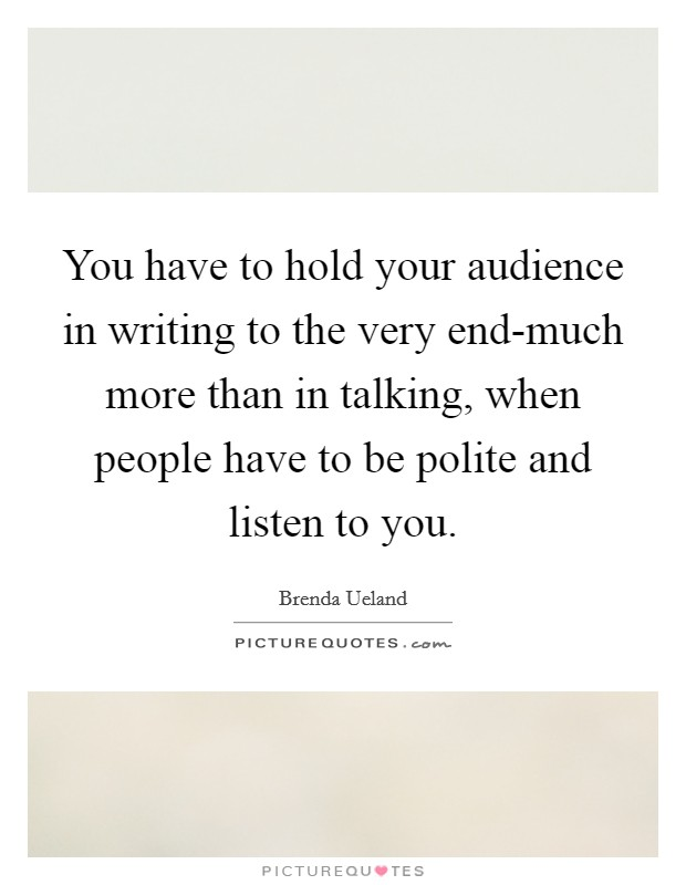 You have to hold your audience in writing to the very end-much more than in talking, when people have to be polite and listen to you. Picture Quote #1