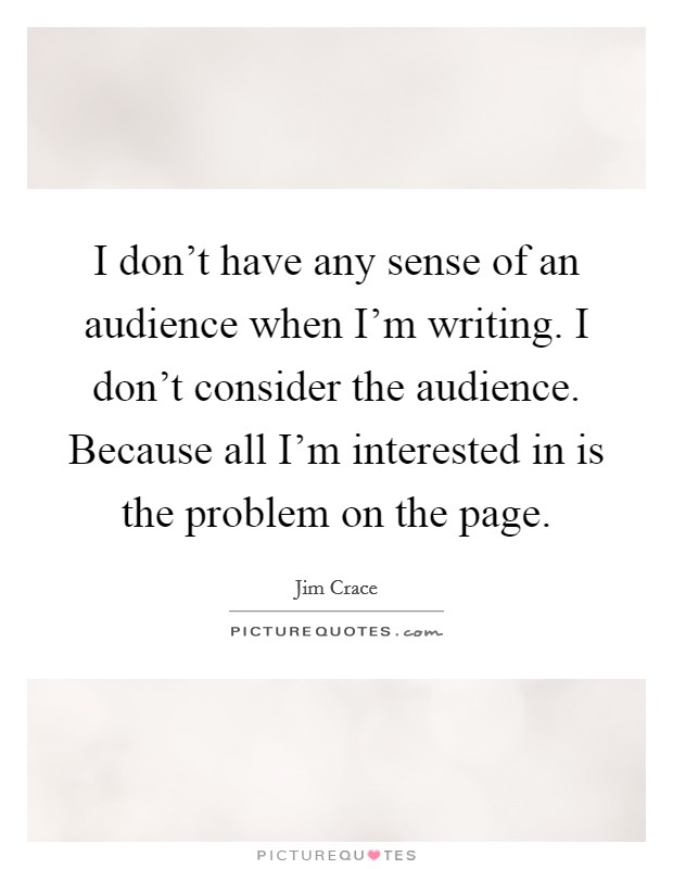 I don't have any sense of an audience when I'm writing. I don't consider the audience. Because all I'm interested in is the problem on the page Picture Quote #1