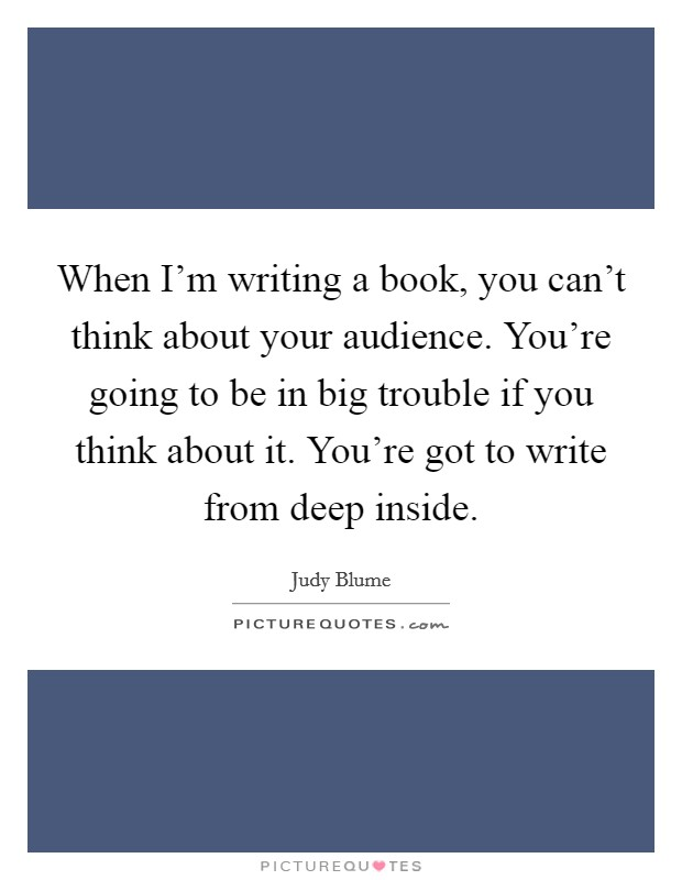 When I'm writing a book, you can't think about your audience. You're going to be in big trouble if you think about it. You're got to write from deep inside Picture Quote #1