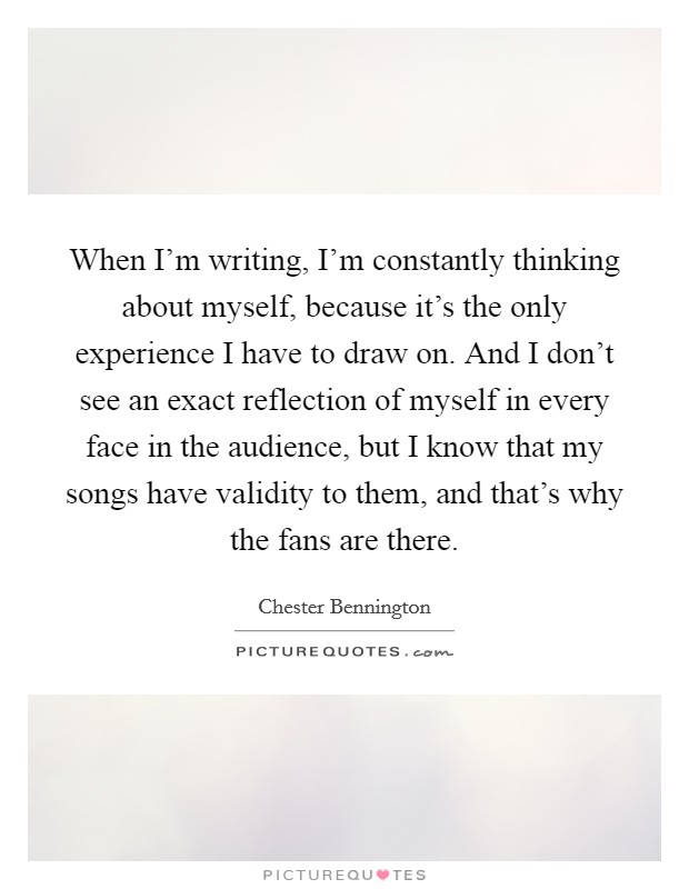 When I'm writing, I'm constantly thinking about myself, because it's the only experience I have to draw on. And I don't see an exact reflection of myself in every face in the audience, but I know that my songs have validity to them, and that's why the fans are there. Picture Quote #1