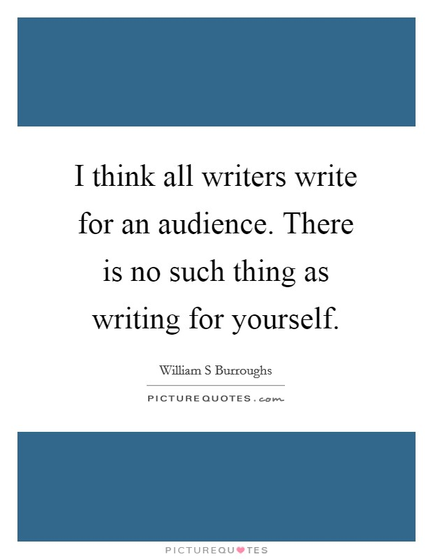 I think all writers write for an audience. There is no such thing as writing for yourself Picture Quote #1